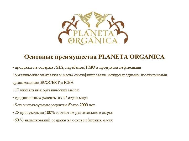 Основные преимущества PLANETA ORGANICA • продукты не содержат SLS, парабенов, ГМО и продуктов нефтехимии