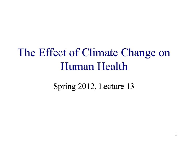 The Effect of Climate Change on Human Health Spring 2012, Lecture 13 1