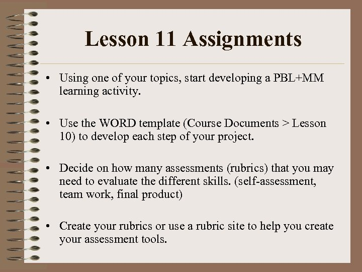 Lesson 11 Assignments • Using one of your topics, start developing a PBL+MM learning