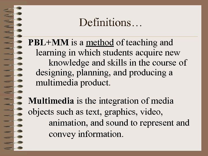 Definitions… PBL+MM is a method of teaching and learning in which students acquire new