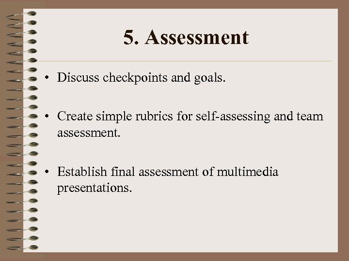 5. Assessment • Discuss checkpoints and goals. • Create simple rubrics for self-assessing and