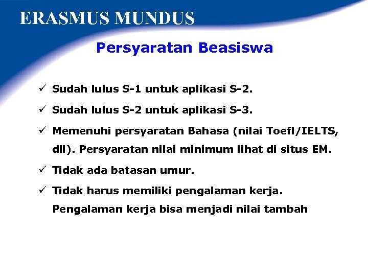 ERASMUS MUNDUS Persyaratan Beasiswa ü Sudah lulus S-1 untuk aplikasi S-2. ü Sudah lulus