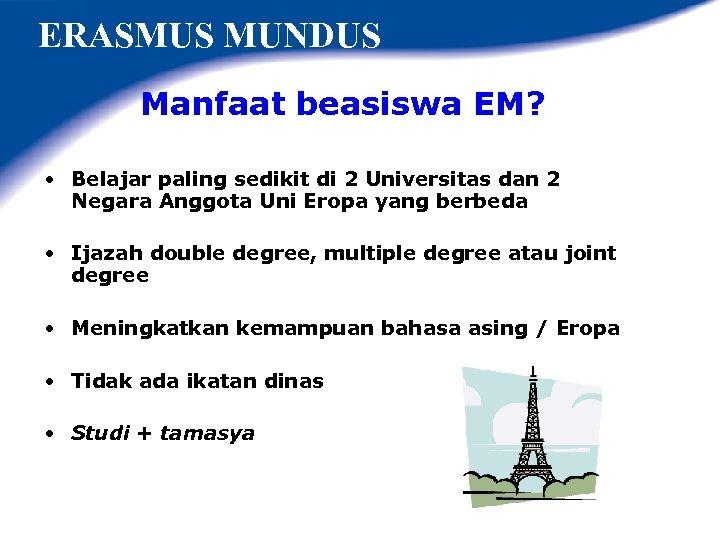 ERASMUS MUNDUS Manfaat beasiswa EM? • Belajar paling sedikit di 2 Universitas dan 2