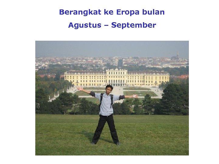 Berangkat ke Eropa bulan Agustus – September