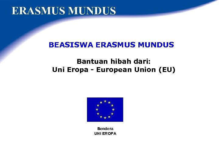 ERASMUS MUNDUS BEASISWA ERASMUS MUNDUS Bantuan hibah dari: Uni Eropa - European Union (EU)
