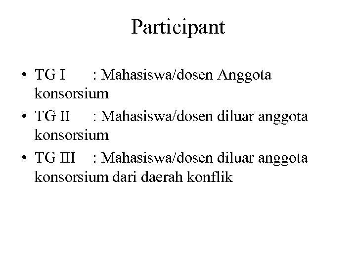 Participant • TG I : Mahasiswa/dosen Anggota konsorsium • TG II : Mahasiswa/dosen diluar