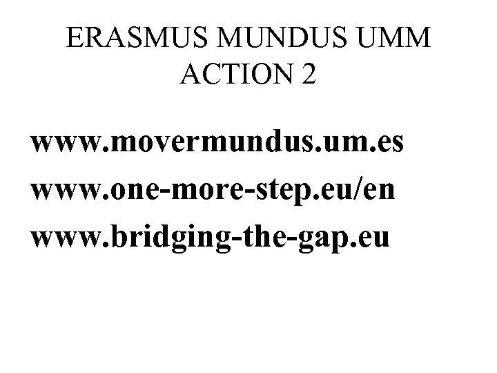 ERASMUS MUNDUS UMM ACTION 2 www. movermundus. um. es www. one-more-step. eu/en www. bridging-the-gap.