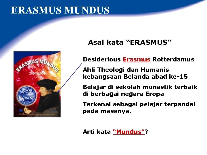 """ERASMUS MUNDUS Asal kata """"ERASMUS"""" Desiderious Erasmus Rotterdamus Ahli Theologi dan Humanis kebangsaan Belanda"""