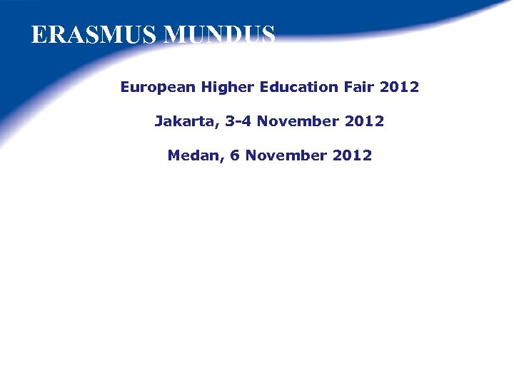 ERASMUS MUNDUS European Higher Education Fair 2012 Jakarta, 3 -4 November 2012 Medan, 6
