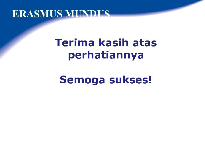 ERASMUS MUNDUS Terima kasih atas perhatiannya Semoga sukses!