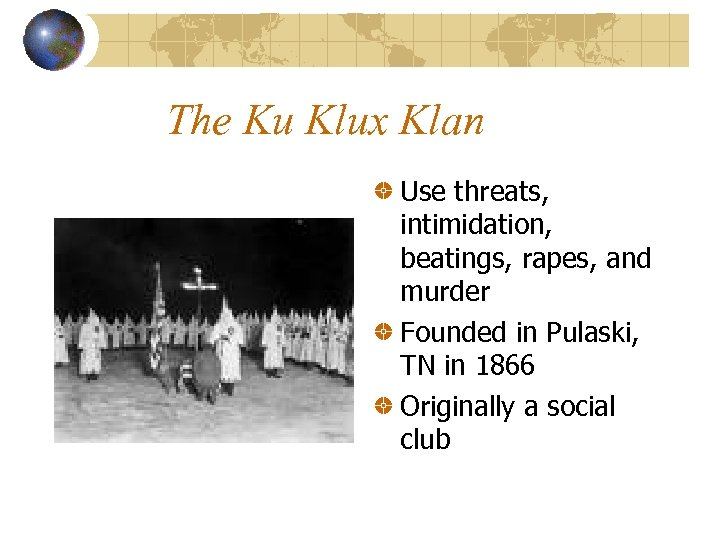The Ku Klux Klan Use threats, intimidation, beatings, rapes, and murder Founded in Pulaski,