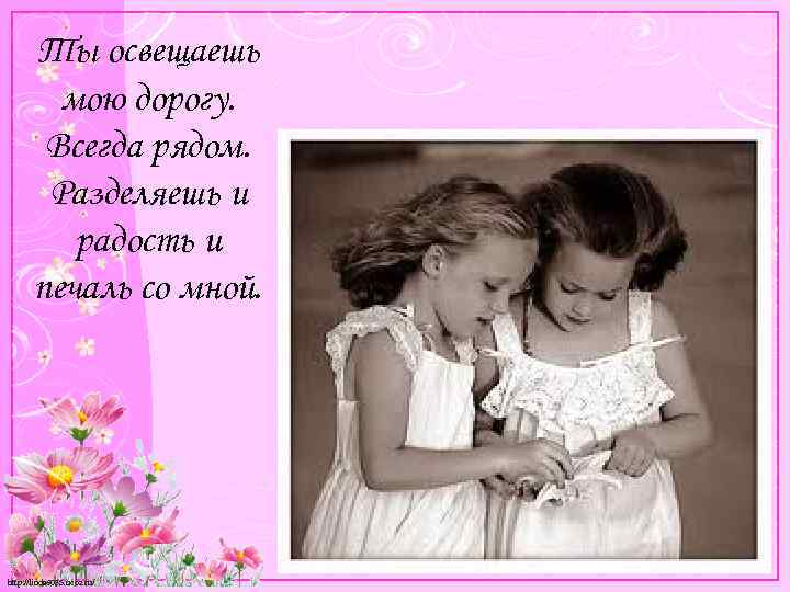 Ты освещаешь мою дорогу. Всегда рядом. Разделяешь и радость и печаль со мной. http: