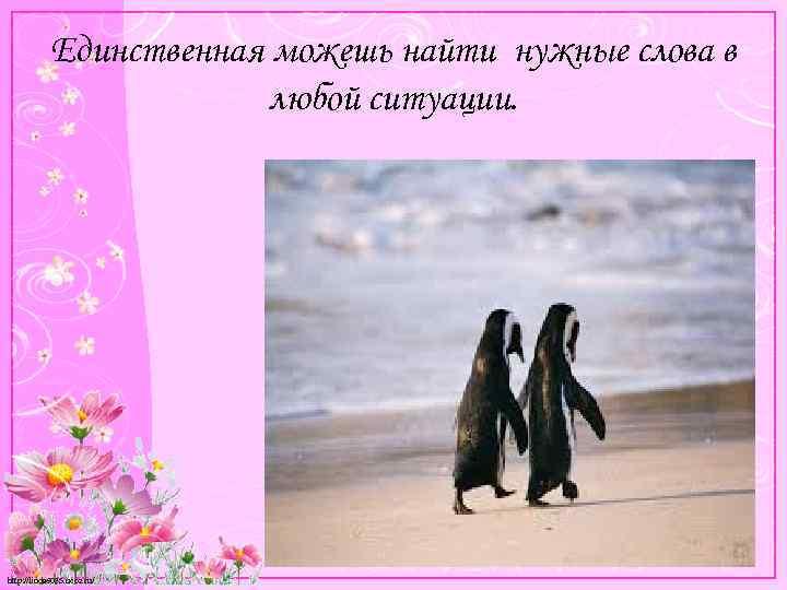 Единственная можешь найти нужные слова в любой ситуации. http: //linda 6035. ucoz. ru/