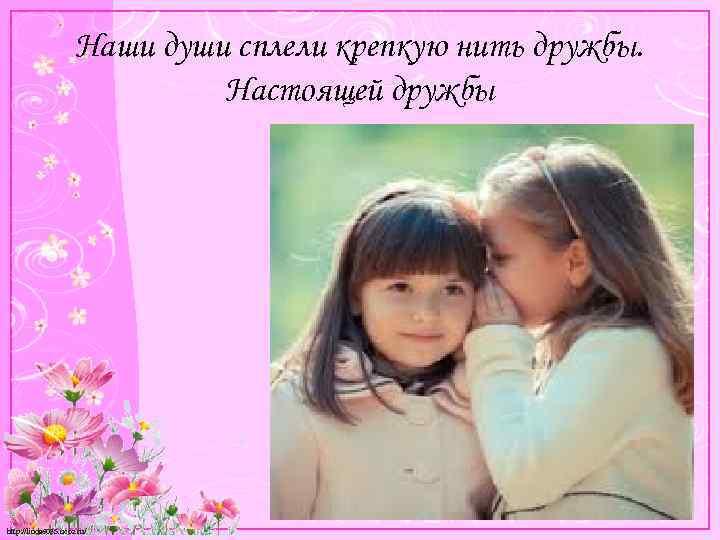 Наши души сплели крепкую нить дружбы. Настоящей дружбы http: //linda 6035. ucoz. ru/
