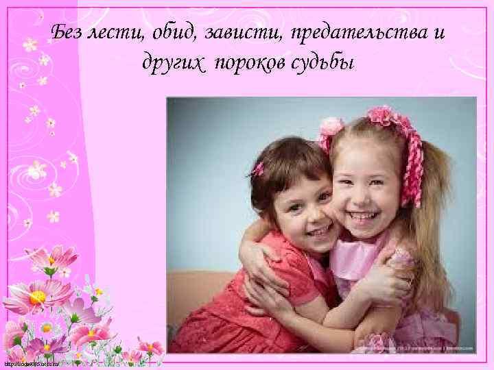 Без лести, обид, зависти, предательства и других пороков судьбы http: //linda 6035. ucoz. ru/
