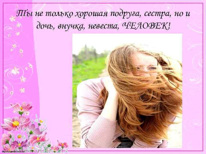 Ты не только хорошая подруга, сестра, но и дочь, внучка, невеста, ЧЕЛОВЕК! http: //linda