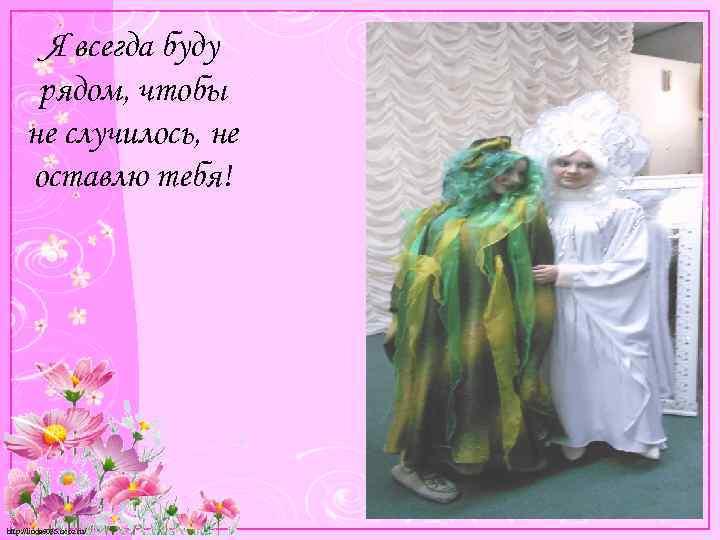 Я всегда буду рядом, чтобы не случилось, не оставлю тебя! http: //linda 6035. ucoz.