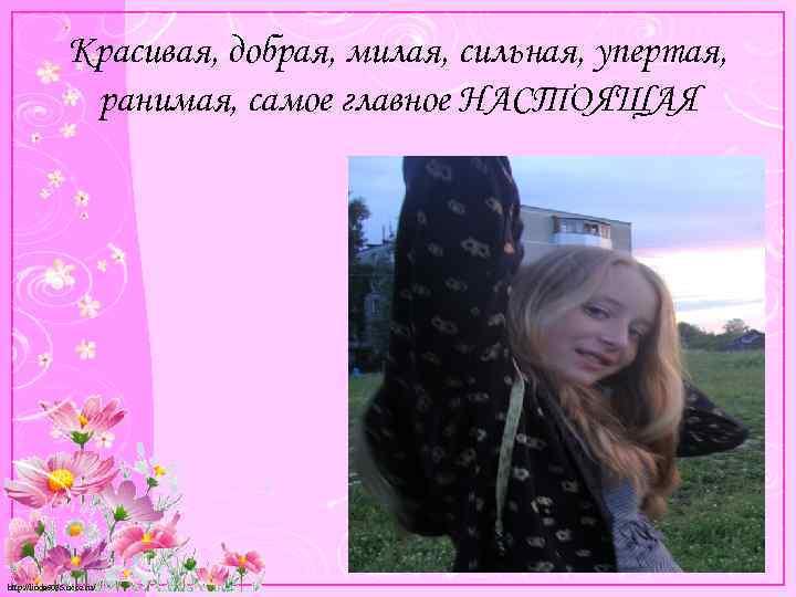Красивая, добрая, милая, сильная, упертая, ранимая, самое главное НАСТОЯЩАЯ http: //linda 6035. ucoz. ru/