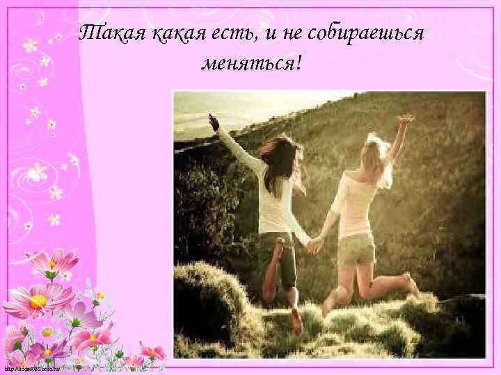 Такая какая есть, и не собираешься меняться! http: //linda 6035. ucoz. ru/