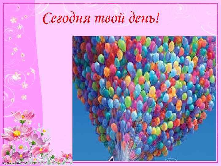 Сегодня твой день! http: //linda 6035. ucoz. ru/