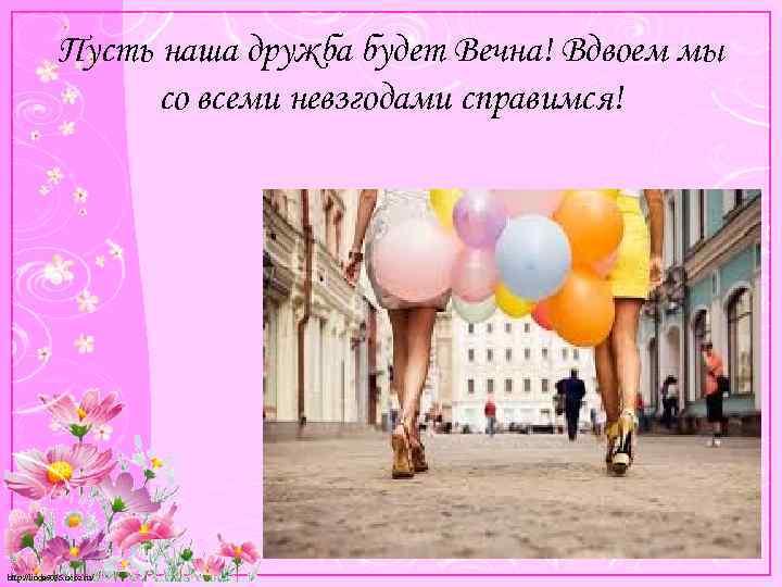 Пусть наша дружба будет Вечна! Вдвоем мы со всеми невзгодами справимся! http: //linda 6035.