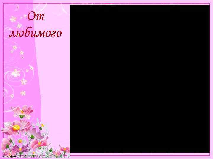 От любимого http: //linda 6035. ucoz. ru/