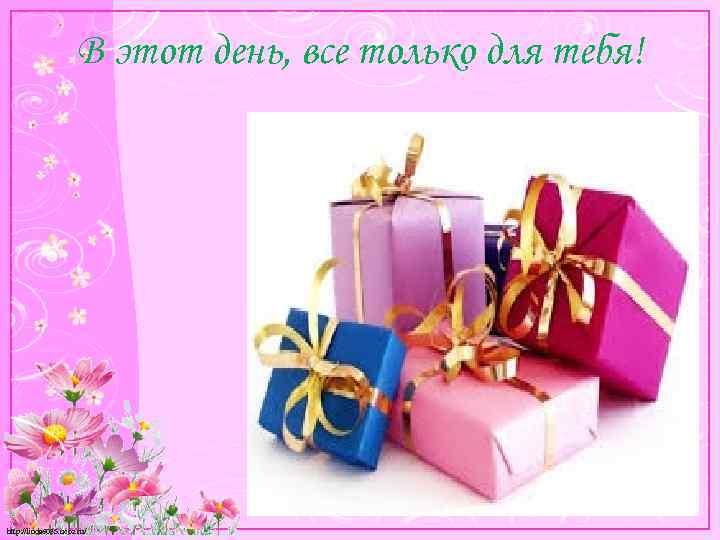 В этот день, все только для тебя! http: //linda 6035. ucoz. ru/