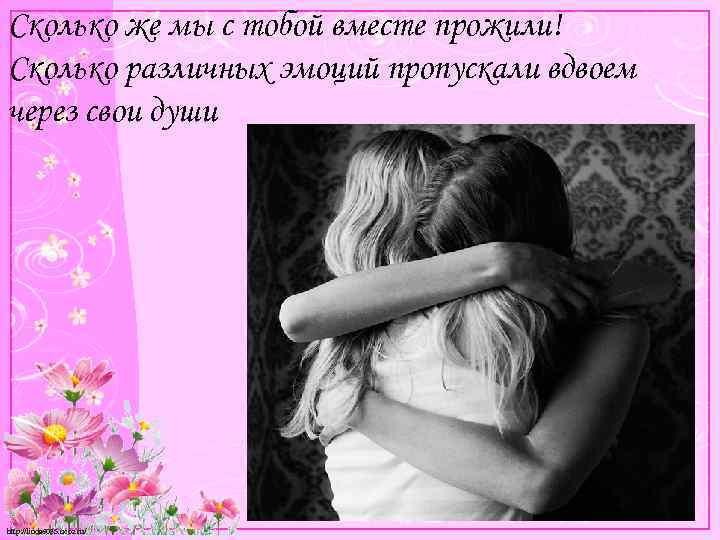 Сколько же мы с тобой вместе прожили! Сколько различных эмоций пропускали вдвоем через свои
