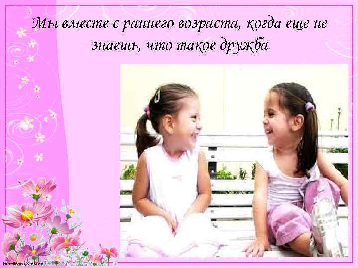 Мы вместе с раннего возраста, когда еще не знаешь, что такое дружба http: //linda