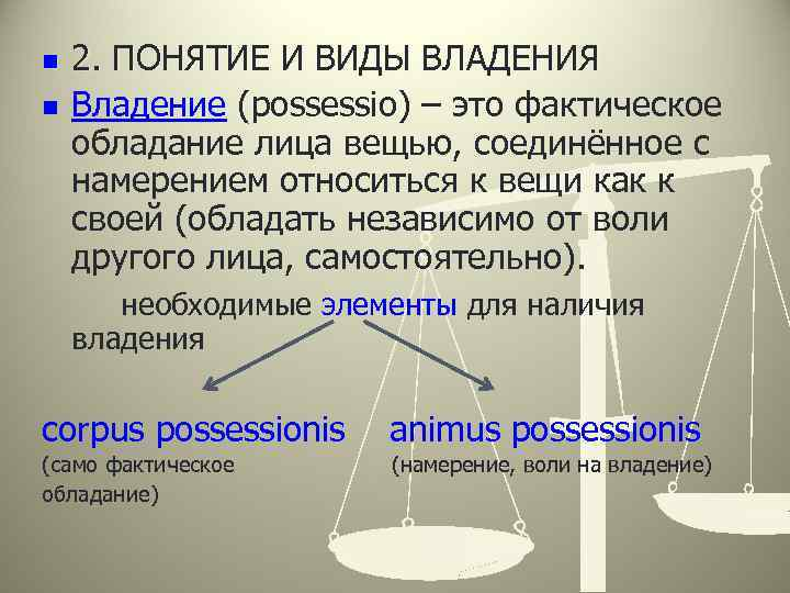n n 2. ПОНЯТИЕ И ВИДЫ ВЛАДЕНИЯ Владение (possessio) – это фактическое обладание лица