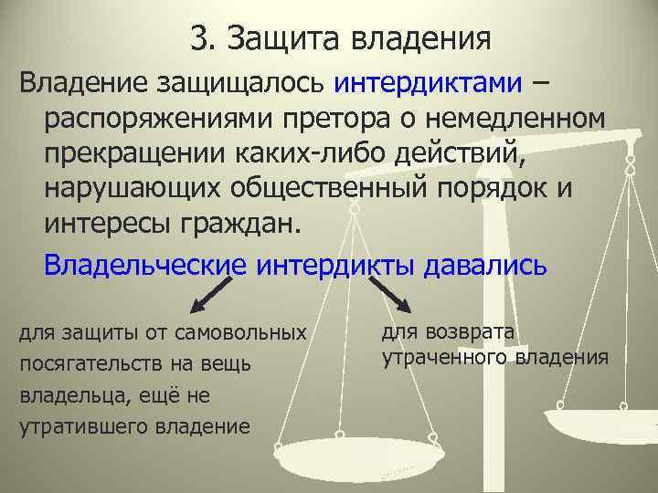 3. Защита владения Владение защищалось интердиктами – распоряжениями претора о немедленном прекращении каких-либо действий,