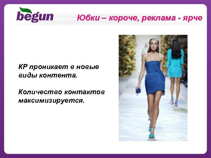 Юбки – короче, реклама - ярче КР проникает в новые виды контента. Количество контактов