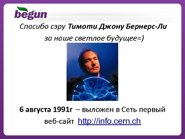 Спасибо сэру Тимоти Джону Бернерс-Ли за наше светлое будущее=) 6 августа 1991 г –