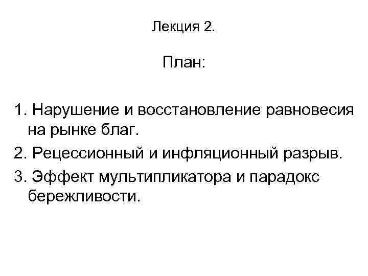 Лекция 2. План: 1. Нарушение и восстановление равновесия на рынке благ. 2. Рецессионный и