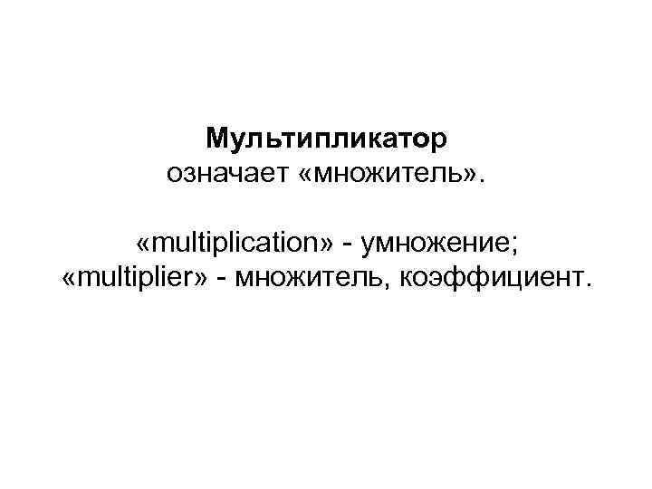 Мультипликатор означает «множитель» . «multiplication» - умножение; «multiplier» - множитель, коэффициент.
