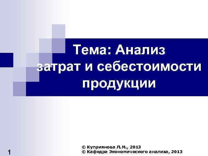 Тема: Анализ затрат и себестоимости продукции 1 © Куприянова Л. М. , 2013 ©