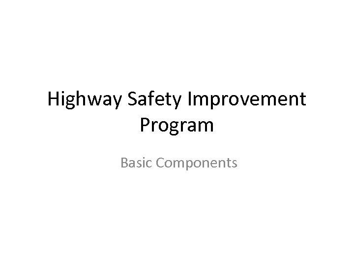 Highway Safety Improvement Program Basic Components