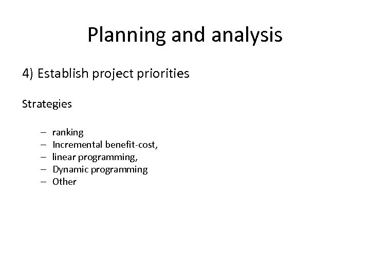 Planning and analysis 4) Establish project priorities Strategies – – – ranking Incremental benefit-cost,
