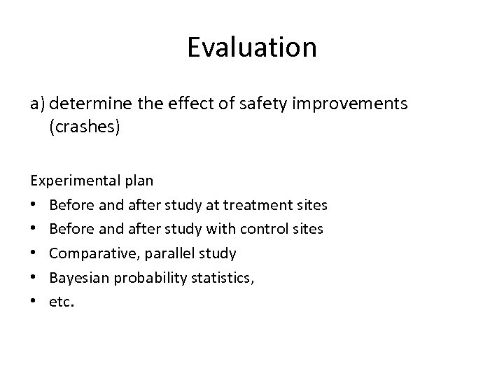 Evaluation a) determine the effect of safety improvements (crashes) Experimental plan • Before and