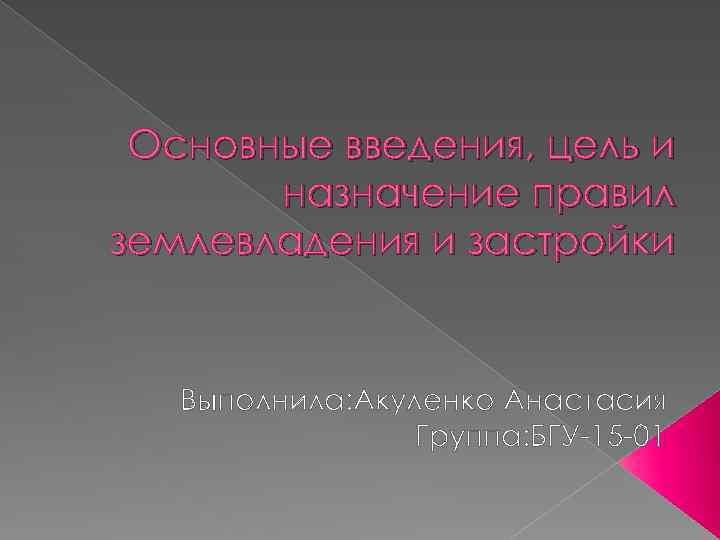 Основные введения, цель и назначение правил землевладения и застройки Выполнила: Акуленко Анастасия Группа: БГУ-15