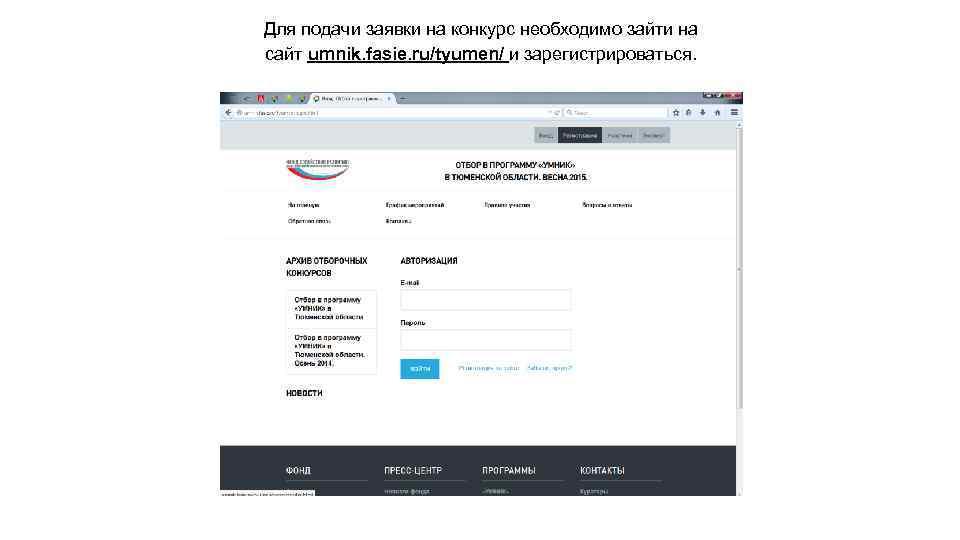 Для подачи заявки на конкурс необходимо зайти на сайт umnik. fasie. ru/tyumen/ и зарегистрироваться.