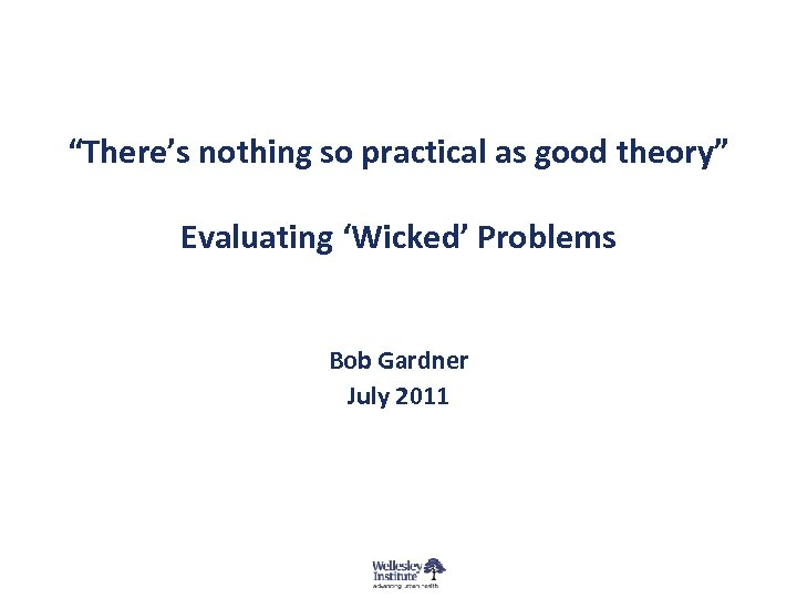"""""""There's nothing so practical as good theory"""" Evaluating 'Wicked' Problems Bob Gardner July 2011"""