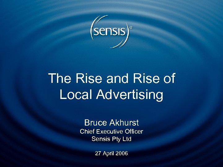 The Rise and Rise of Local Advertising Bruce Akhurst Chief Executive Officer Sensis Pty
