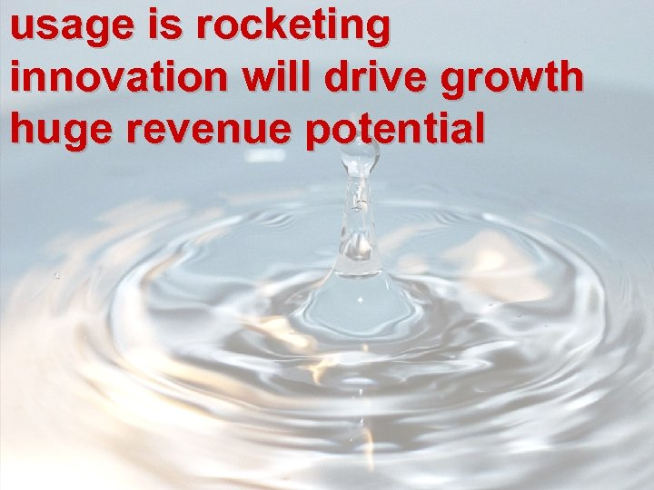 usage is rocketing innovation will drive growth huge revenue potential
