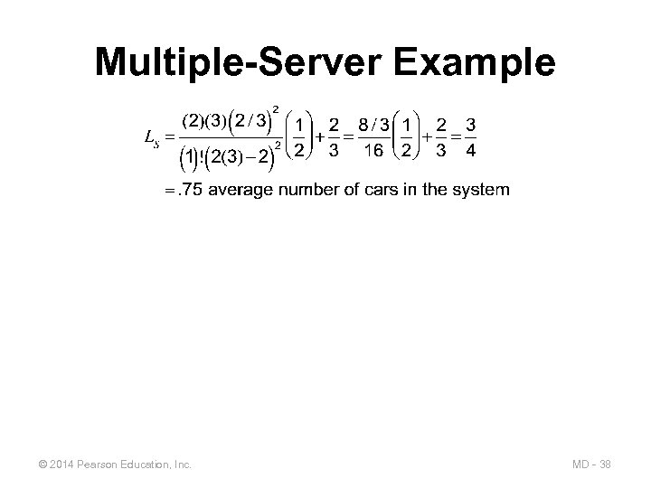 Multiple-Server Example © 2014 Pearson Education, Inc. MD - 38
