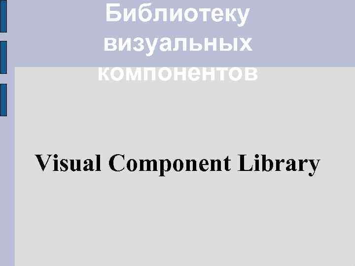 Библиотеку визуальных компонентов Visual Component Library