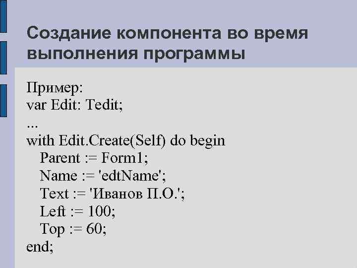 Создание компонента во время выполнения программы Пример: var Edit: Tedit; . . . with