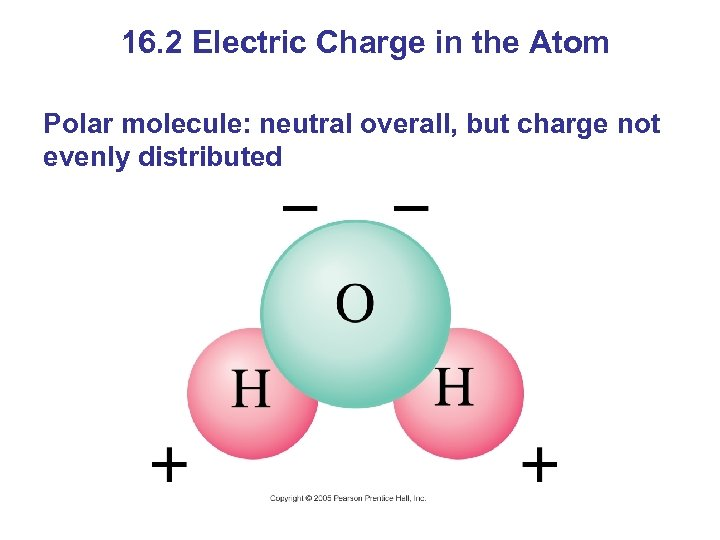 16. 2 Electric Charge in the Atom Polar molecule: neutral overall, but charge not