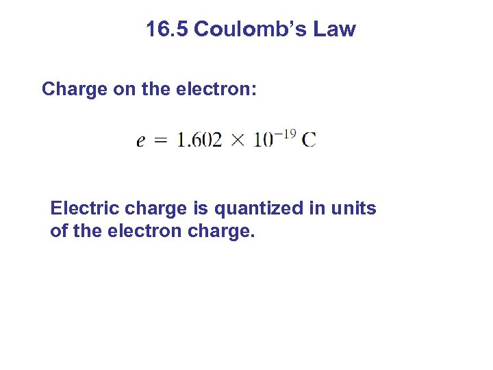 16. 5 Coulomb's Law Charge on the electron: Electric charge is quantized in units
