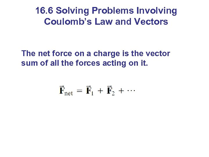 16. 6 Solving Problems Involving Coulomb's Law and Vectors The net force on a